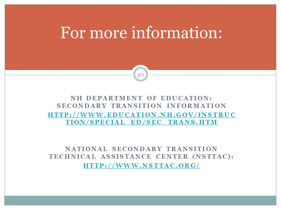 NH DEPARTMENT OF EDUCATION: SECONDARY TRANSITION INFORMATION HTTP://WWW.EDUCATION.NH.GOV/INSTRUC TION/SPECIAL_ED/SEC_TRANS.HTM NATIONAL SECONDARY TRAN