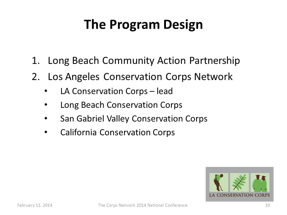 The Program Design 1.Long Beach Community Action Partnership 2.Los Angeles Conservation Corps Network LA Conservation Corps – lead Long Beach Conservation Corps San Gabriel Valley Conservation Corps California Conservation Corps February 11, 2014The Corps Network 2014 National Conference10