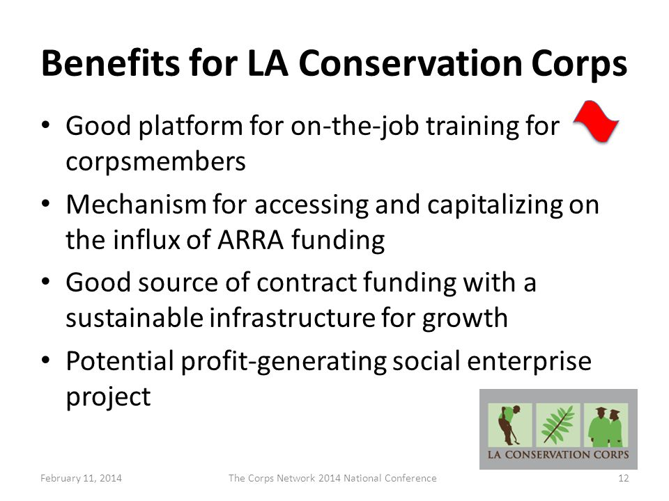 Benefits for LA Conservation Corps Good platform for on-the-job training for corpsmembers Mechanism for accessing and capitalizing on the influx of ARRA funding Good source of contract funding with a sustainable infrastructure for growth Potential profit-generating social enterprise project February 11, 2014The Corps Network 2014 National Conference12