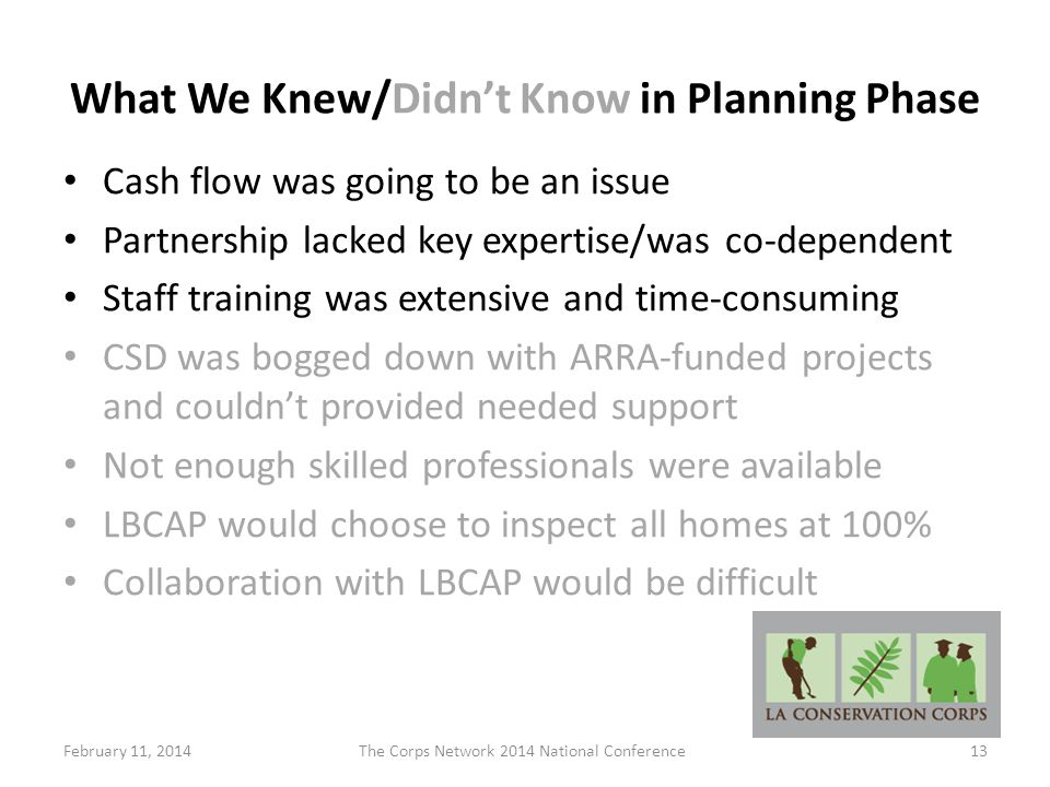 What We Knew/Didn't Know in Planning Phase Cash flow was going to be an issue Partnership lacked key expertise/was co-dependent Staff training was extensive and time-consuming CSD was bogged down with ARRA-funded projects and couldn't provided needed support Not enough skilled professionals were available LBCAP would choose to inspect all homes at 100% Collaboration with LBCAP would be difficult February 11, 2014The Corps Network 2014 National Conference13
