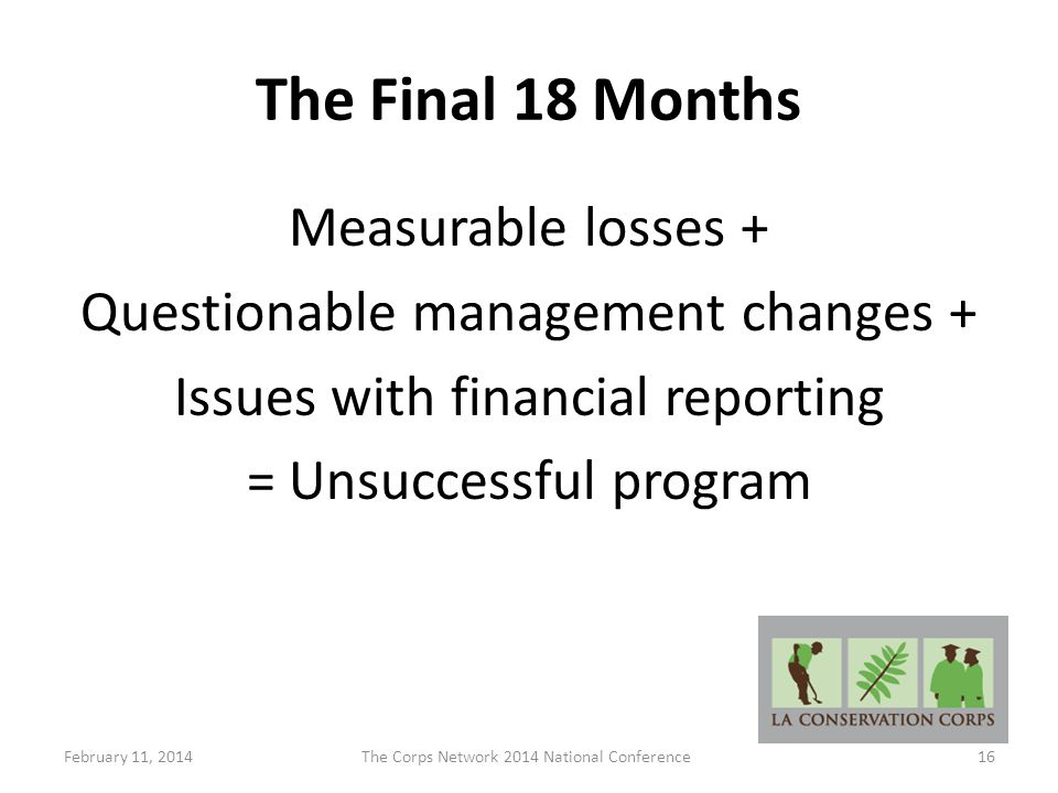 The Final 18 Months Measurable losses + Questionable management changes + Issues with financial reporting = Unsuccessful program February 11, 2014The Corps Network 2014 National Conference16