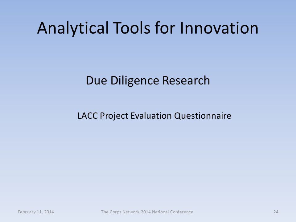 Analytical Tools for Innovation Due Diligence Research LACC Project Evaluation Questionnaire February 11, 2014The Corps Network 2014 National Conference24