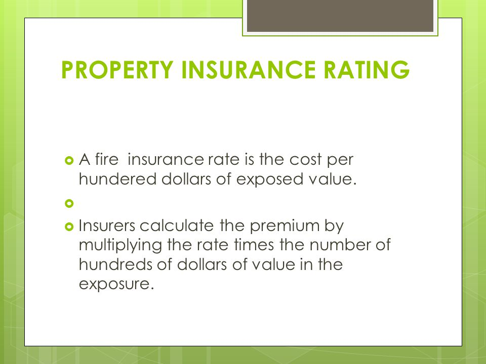 PROPERTY INSURANCE RATING  A fire insurance rate is the cost per hundered dollars of exposed value.
