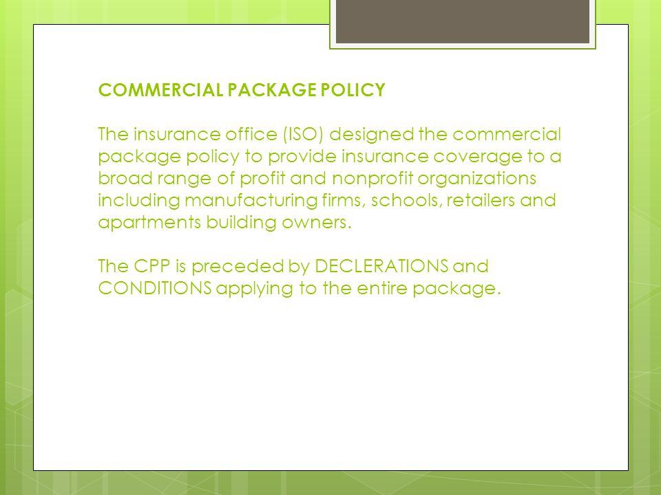 COMMERCIAL PACKAGE POLICY The insurance office (ISO) designed the commercial package policy to provide insurance coverage to a broad range of profit and nonprofit organizations including manufacturing firms, schools, retailers and apartments building owners.