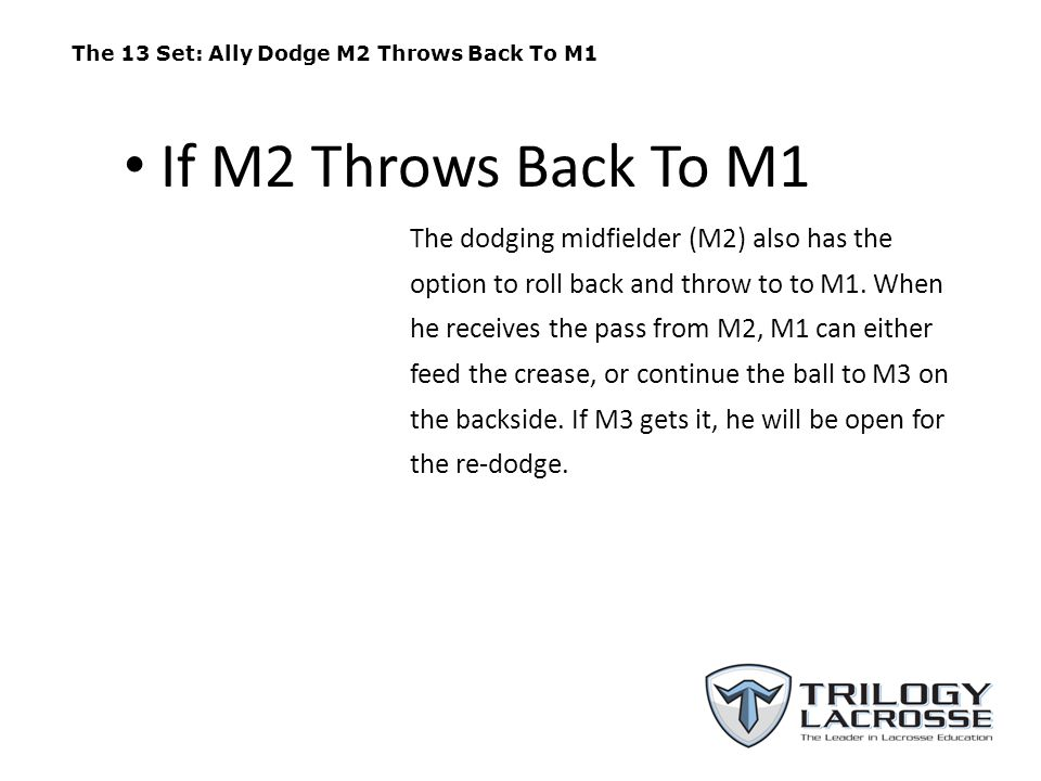 The 13 Set: Ally Dodge M2 Throws Back To M1 The dodging midfielder (M2) also has the option to roll back and throw to to M1. When he receives the pass