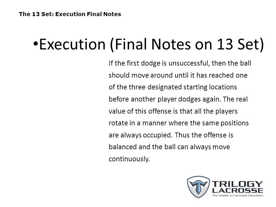 The 13 Set: Execution Final Notes If the first dodge is unsuccessful, then the ball should move around until it has reached one of the three designate