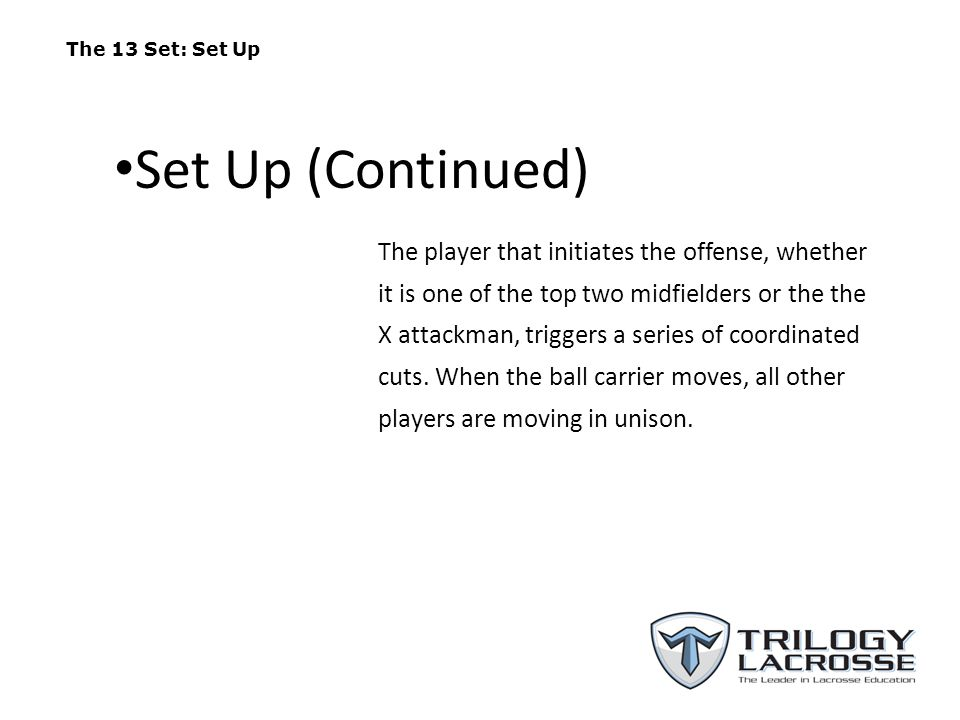 The 13 Set: Set Up The player that initiates the offense, whether it is one of the top two midfielders or the the X attackman, triggers a series of co