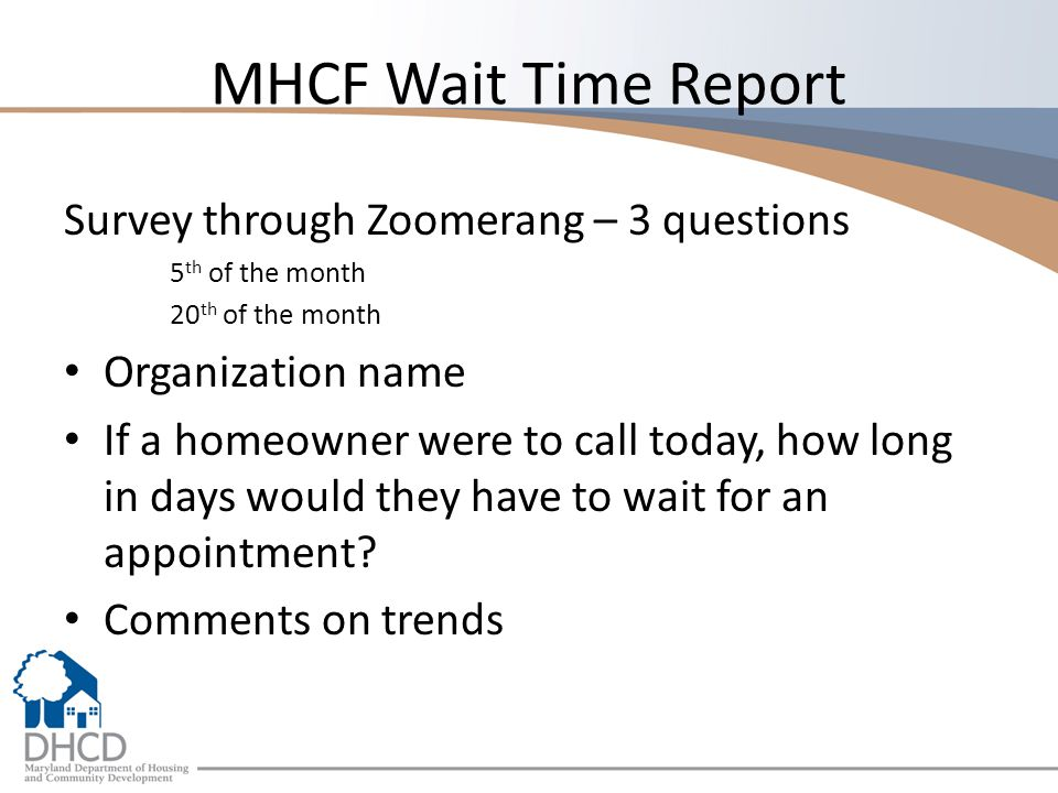 MHCF Wait Time Report Survey through Zoomerang – 3 questions 5 th of the month 20 th of the month Organization name If a homeowner were to call today, how long in days would they have to wait for an appointment.
