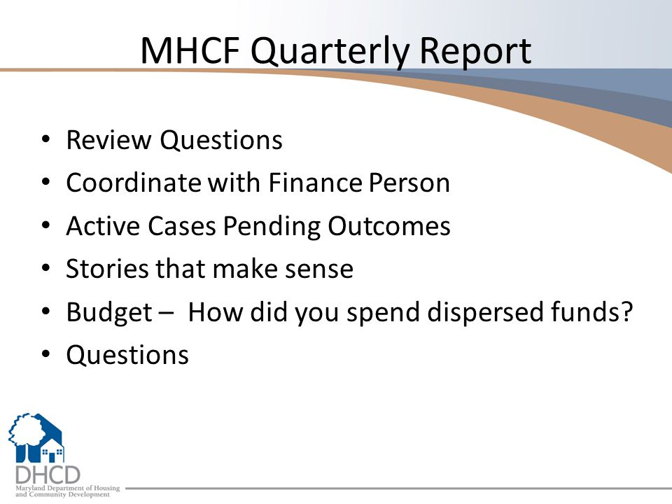 MHCF Quarterly Report Review Questions Coordinate with Finance Person Active Cases Pending Outcomes Stories that make sense Budget – How did you spend dispersed funds.