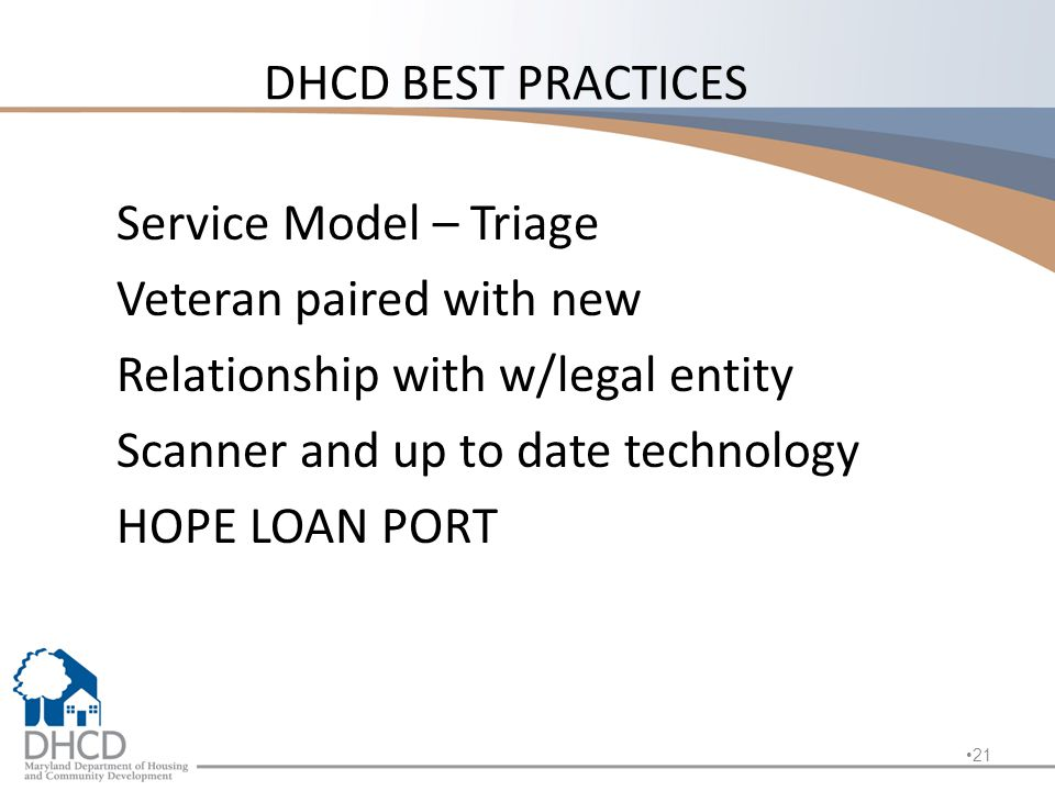 DHCD BEST PRACTICES Service Model – Triage Veteran paired with new Relationship with w/legal entity Scanner and up to date technology HOPE LOAN PORT 21