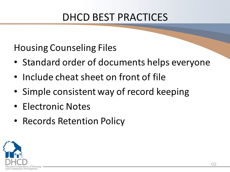 DHCD BEST PRACTICES Housing Counseling Files Standard order of documents helps everyone Include cheat sheet on front of file Simple consistent way of record keeping Electronic Notes Records Retention Policy 22