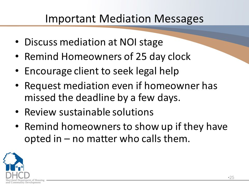 Important Mediation Messages Discuss mediation at NOI stage Remind Homeowners of 25 day clock Encourage client to seek legal help Request mediation even if homeowner has missed the deadline by a few days.