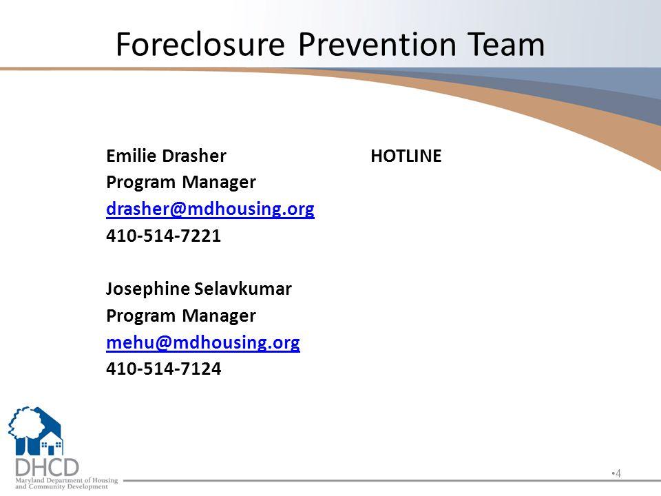 Foreclosure Prevention Team Emilie DrasherHOTLINE Program Manager drasher@mdhousing.org 410-514-7221 Josephine Selavkumar Program Manager mehu@mdhousing.org 410-514-7124 4