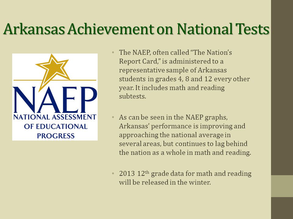 Arkansas Achievement on National Tests The NAEP, often called The Nation's Report Card, is administered to a representative sample of Arkansas students in grades 4, 8 and 12 every other year.
