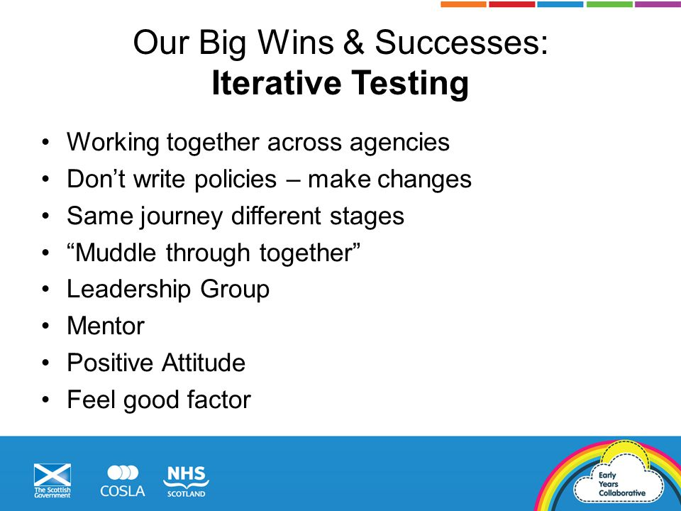 Our Big Wins & Successes: Iterative Testing Working together across agencies Don't write policies – make changes Same journey different stages Muddle through together Leadership Group Mentor Positive Attitude Feel good factor