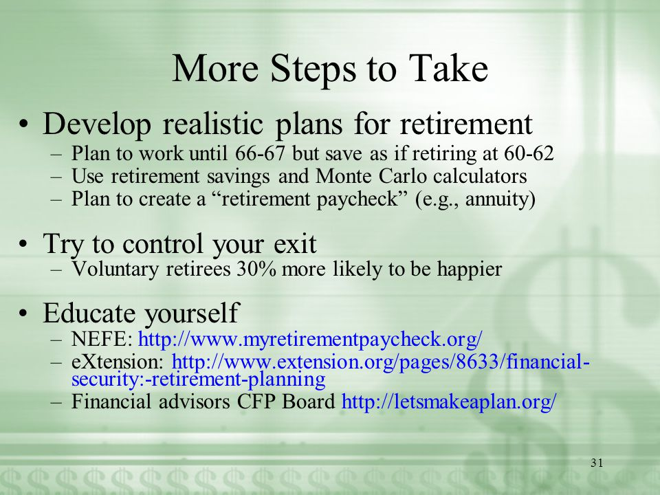 More Steps to Take Develop realistic plans for retirement –Plan to work until 66-67 but save as if retiring at 60-62 –Use retirement savings and Monte Carlo calculators –Plan to create a retirement paycheck (e.g., annuity) Try to control your exit –Voluntary retirees 30% more likely to be happier Educate yourself –NEFE: http://www.myretirementpaycheck.org/ –eXtension: http://www.extension.org/pages/8633/financial- security:-retirement-planning –Financial advisors CFP Board http://letsmakeaplan.org/ 31