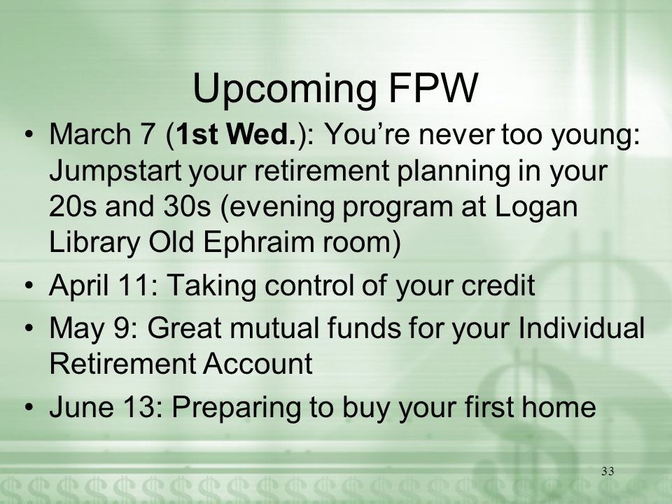 Upcoming FPW March 7 (1st Wed.): You're never too young: Jumpstart your retirement planning in your 20s and 30s (evening program at Logan Library Old Ephraim room) April 11: Taking control of your credit May 9: Great mutual funds for your Individual Retirement Account June 13: Preparing to buy your first home 33