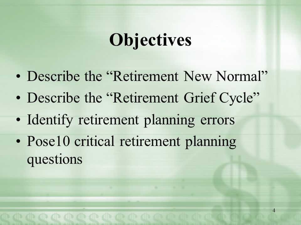 Objectives Describe the Retirement New Normal Describe the Retirement Grief Cycle Identify retirement planning errors Pose10 critical retirement planning questions 4
