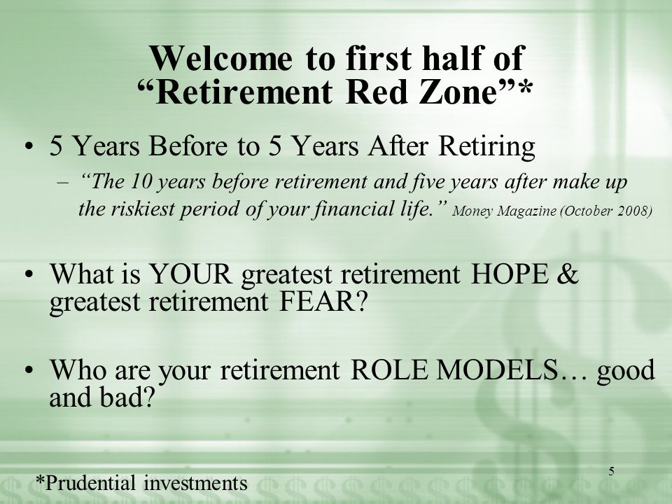 Welcome to first half of Retirement Red Zone * 5 Years Before to 5 Years After Retiring – The 10 years before retirement and five years after make up the riskiest period of your financial life. Money Magazine (October 2008) What is YOUR greatest retirement HOPE & greatest retirement FEAR.