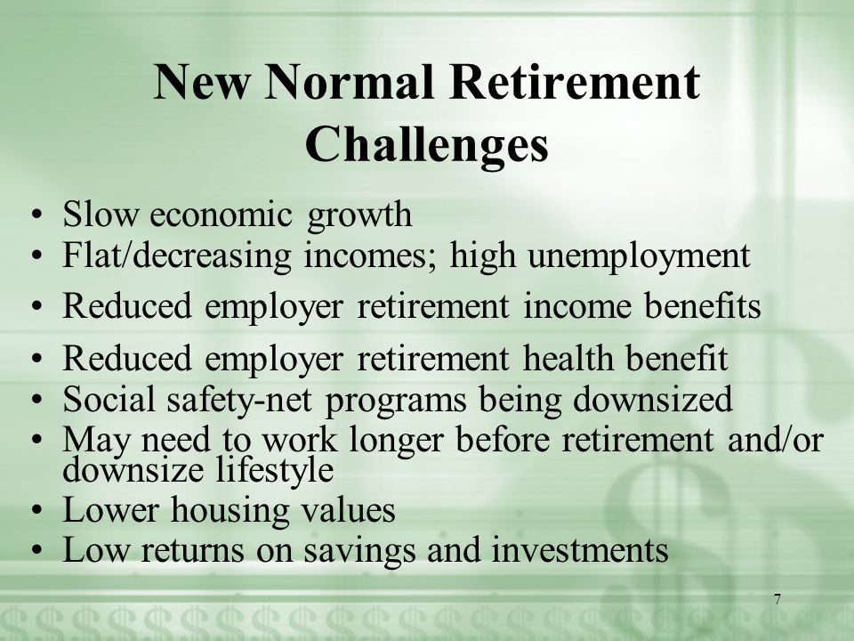 New Normal Retirement Challenges Slow economic growth Flat/decreasing incomes; high unemployment Reduced employer retirement income benefits Reduced employer retirement health benefit Social safety-net programs being downsized May need to work longer before retirement and/or downsize lifestyle Lower housing values Low returns on savings and investments 7