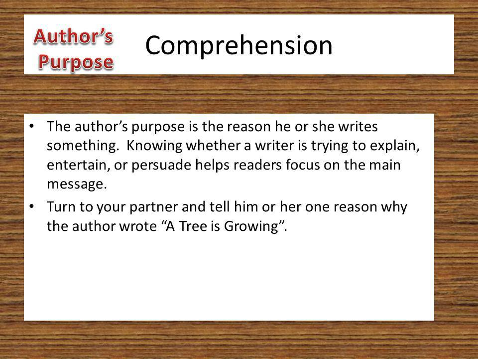 Comprehension The author's purpose is the reason he or she writes something. Knowing whether a writer is trying to explain, entertain, or persuade hel