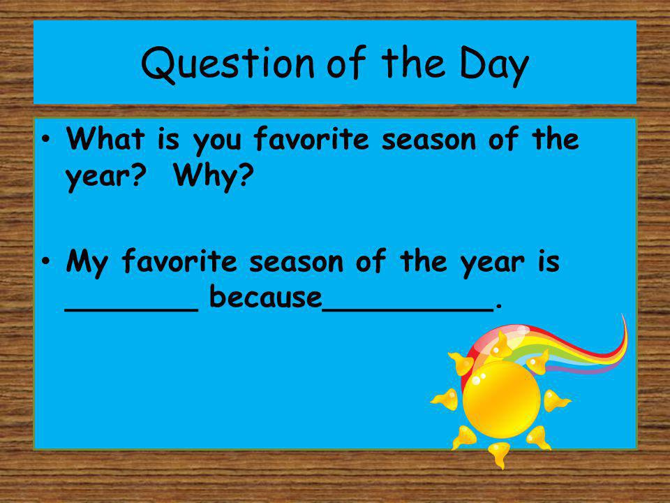 Question of the Day What is you favorite season of the year? Why? My favorite season of the year is _______ because_________.