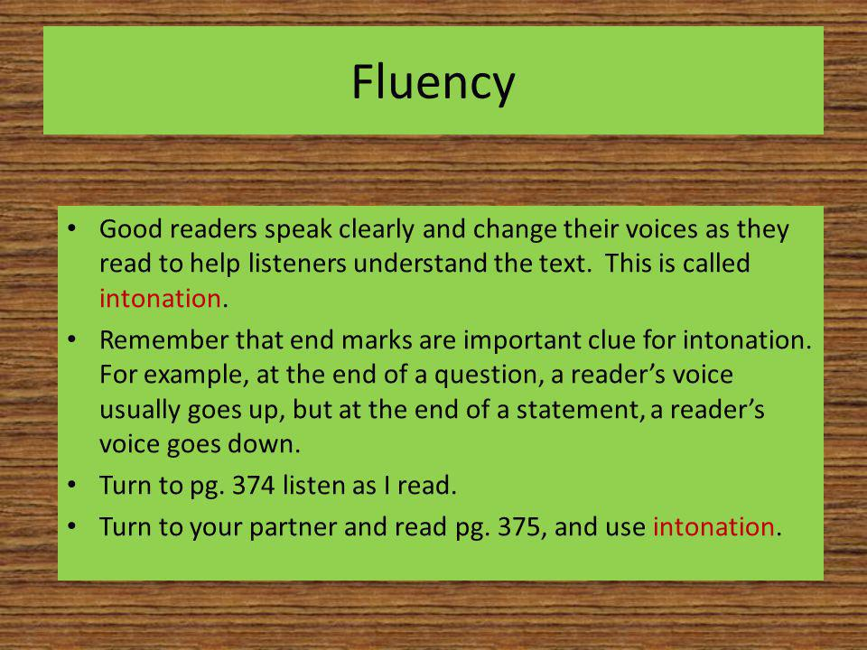 Fluency Good readers speak clearly and change their voices as they read to help listeners understand the text. This is called intonation. Remember tha
