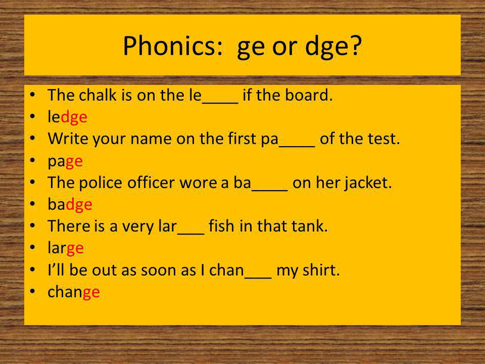 Phonics: ge or dge? The chalk is on the le____ if the board. ledge Write your name on the first pa____ of the test. page The police officer wore a ba_