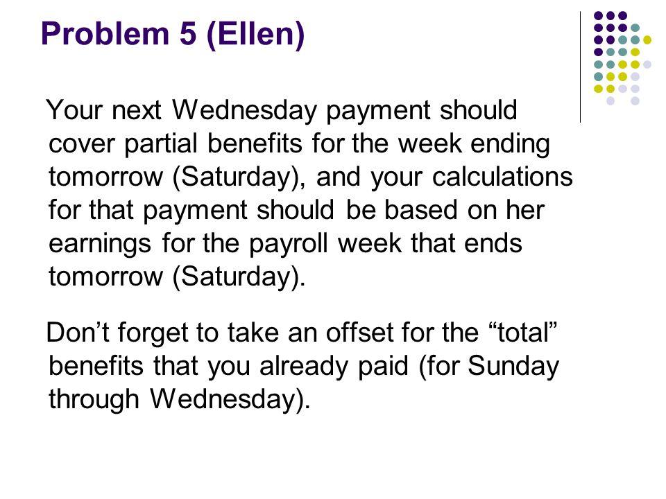 Problem 5 (Ellen) Your next Wednesday payment should cover partial benefits for the week ending tomorrow (Saturday), and your calculations for that payment should be based on her earnings for the payroll week that ends tomorrow (Saturday).