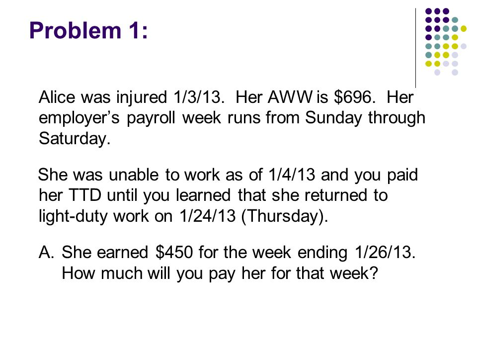 Problem 1: Alice was injured 1/3/13. Her AWW is $696.