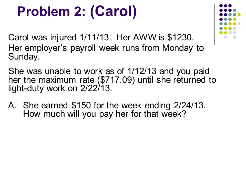 Problem 2: (Carol) Carol was injured 1/11/13. Her AWW is $1230. Her employer's payroll week runs from Monday to Sunday. She was unable to work as of 1