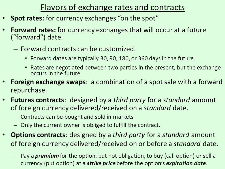 "Flavors of exchange rates and contracts Spot rates: for currency exchanges ""on the spot"" Forward rates: for currency exchanges that will occur at a fu"
