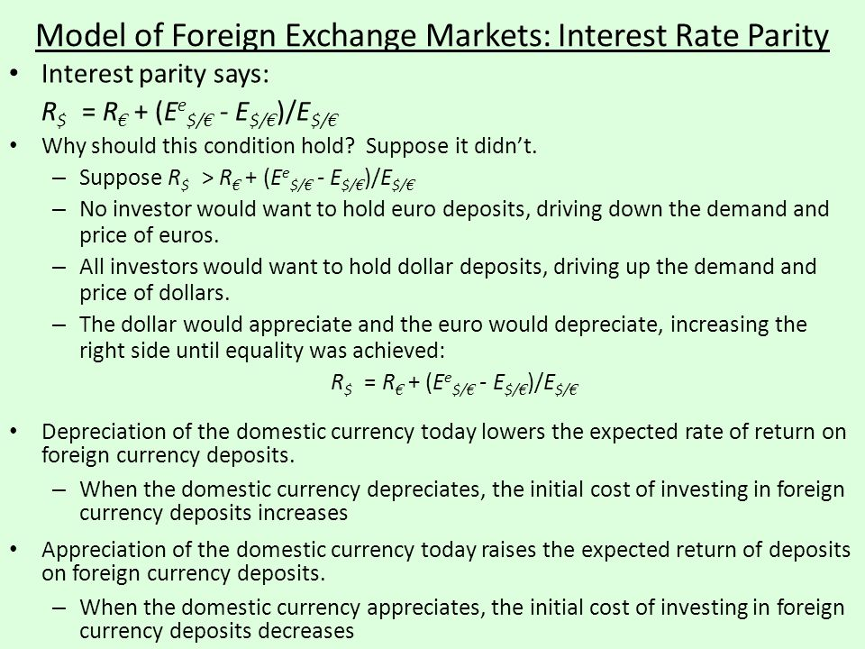 Model of Foreign Exchange Markets: Interest Rate Parity Interest parity says: R $ = R € + (E e $/ € - E $/ € )/E $/ € Why should this condition hold?