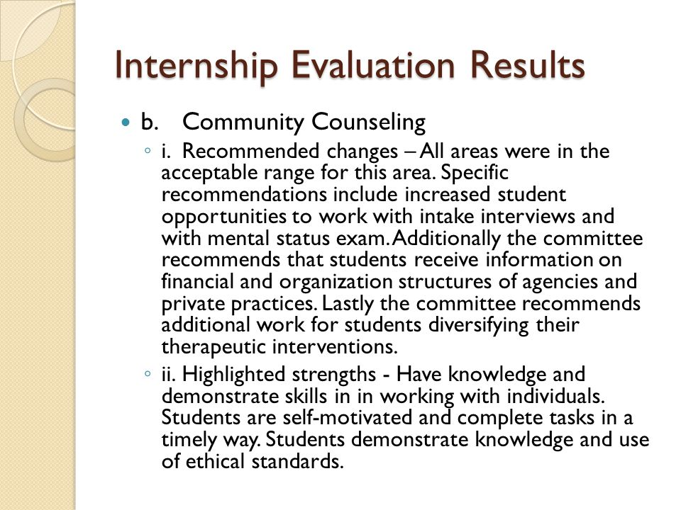 Internship Evaluation Results b.Community Counseling ◦ i.Recommended changes – All areas were in the acceptable range for this area. Specific recommen