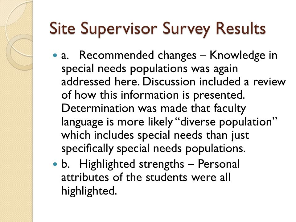 Site Supervisor Survey Results a.Recommended changes – Knowledge in special needs populations was again addressed here. Discussion included a review o