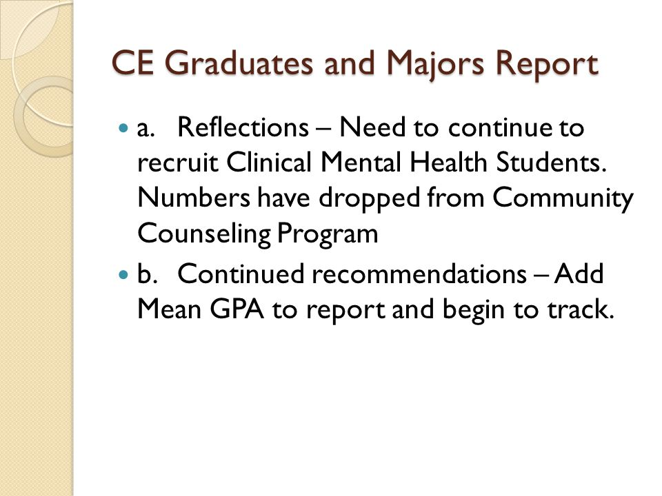 CE Graduates and Majors Report a.Reflections – Need to continue to recruit Clinical Mental Health Students. Numbers have dropped from Community Counse