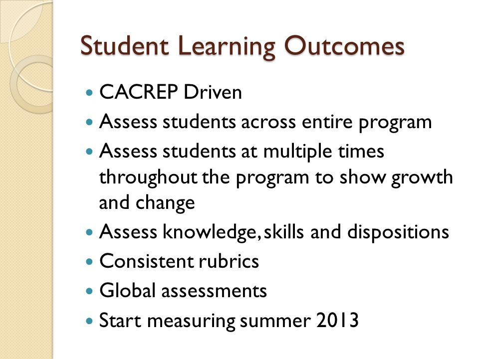 Student Learning Outcomes CACREP Driven Assess students across entire program Assess students at multiple times throughout the program to show growth