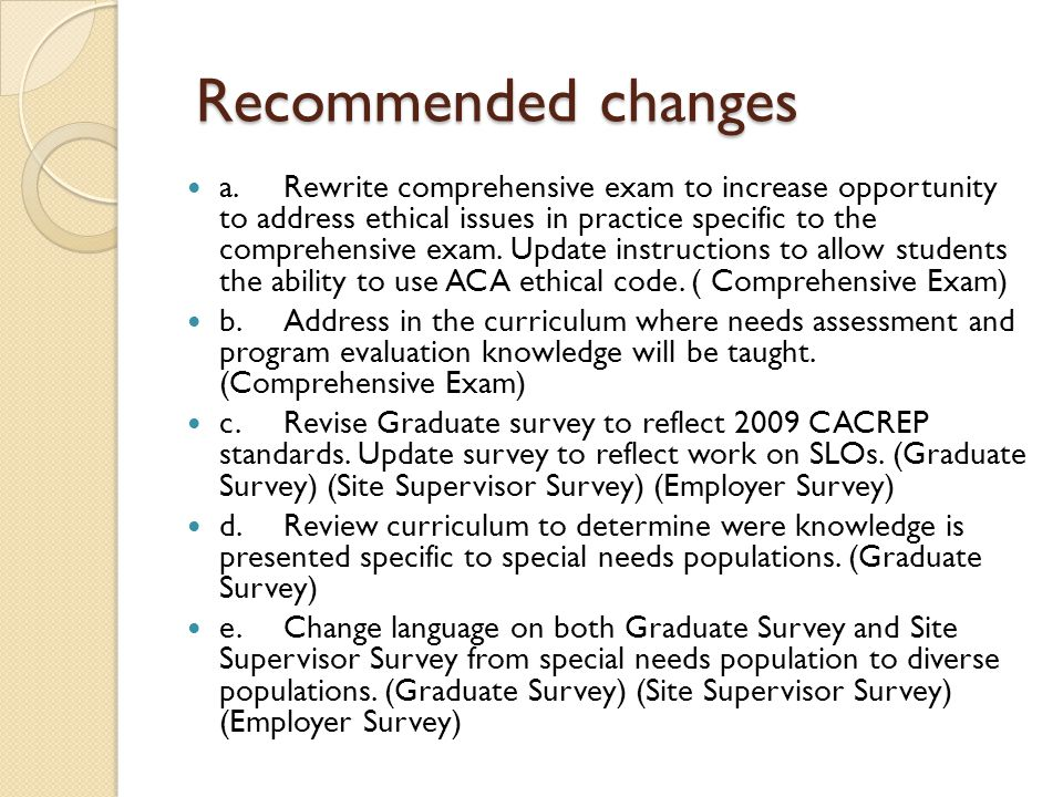 Recommended changes Recommended changes a.Rewrite comprehensive exam to increase opportunity to address ethical issues in practice specific to the com