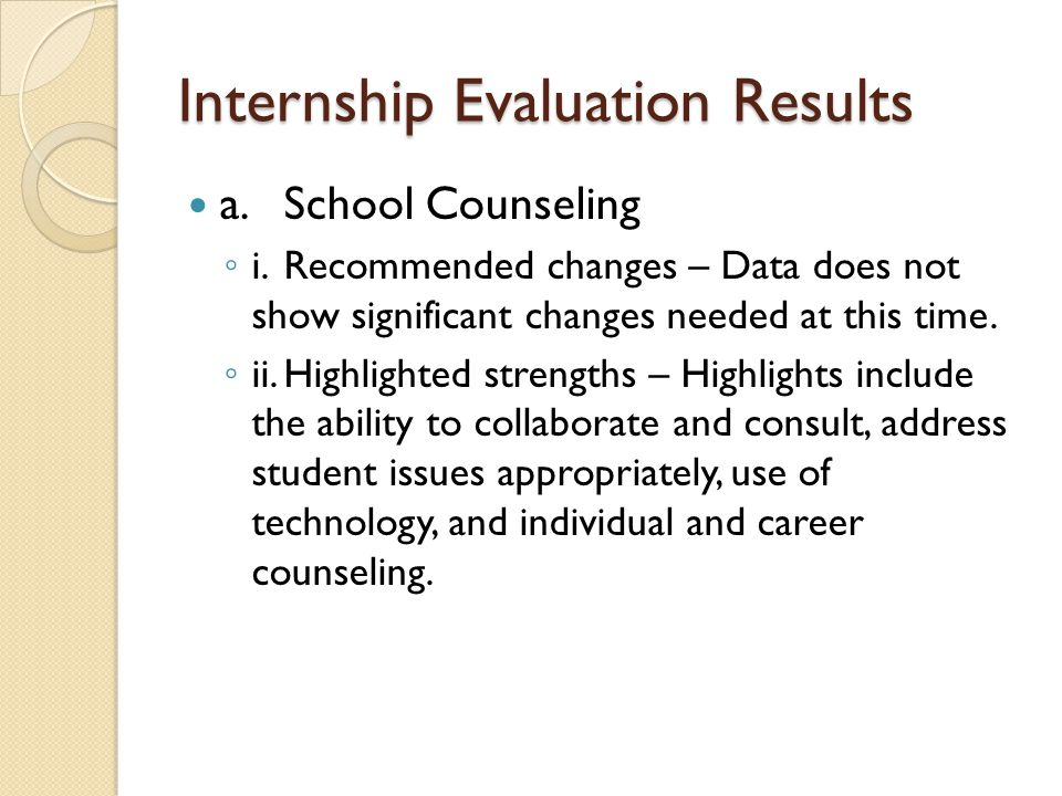 Internship Evaluation Results a.School Counseling ◦ i.Recommended changes – Data does not show significant changes needed at this time. ◦ ii.Highlight