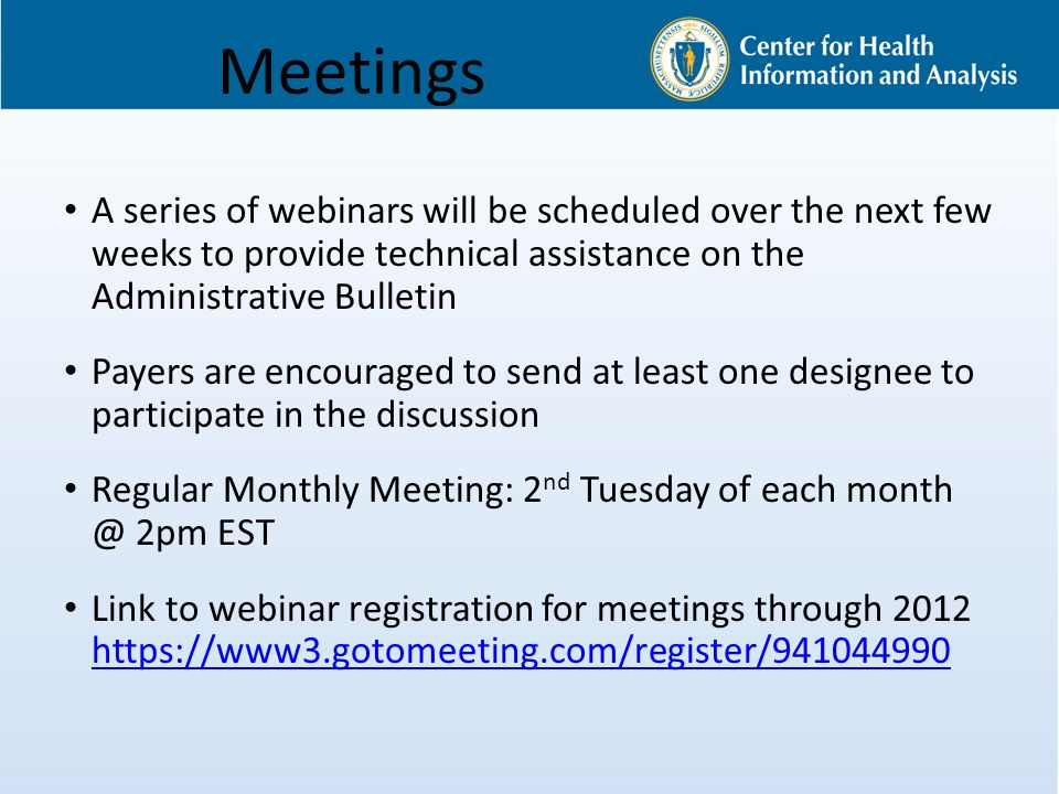 Meetings A series of webinars will be scheduled over the next few weeks to provide technical assistance on the Administrative Bulletin Payers are encouraged to send at least one designee to participate in the discussion Regular Monthly Meeting: 2 nd Tuesday of each month @ 2pm EST Link to webinar registration for meetings through 2012 https://www3.gotomeeting.com/register/941044990 https://www3.gotomeeting.com/register/941044990