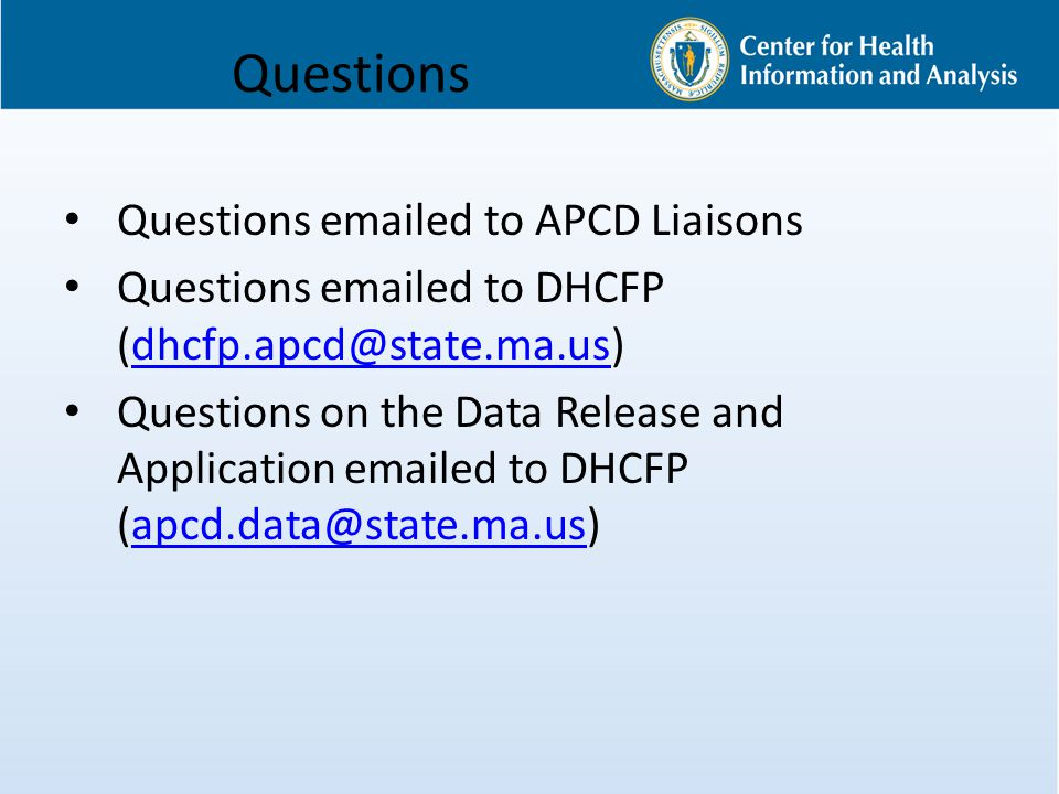 Questions Questions emailed to APCD Liaisons Questions emailed to DHCFP (dhcfp.apcd@state.ma.us)dhcfp.apcd@state.ma.us Questions on the Data Release and Application emailed to DHCFP (apcd.data@state.ma.us)apcd.data@state.ma.us