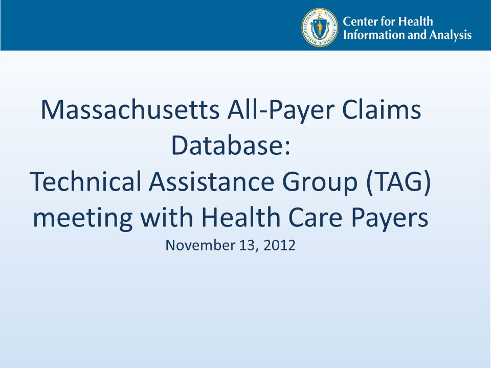 Massachusetts All-Payer Claims Database: Technical Assistance Group (TAG) meeting with Health Care Payers November 13, 2012