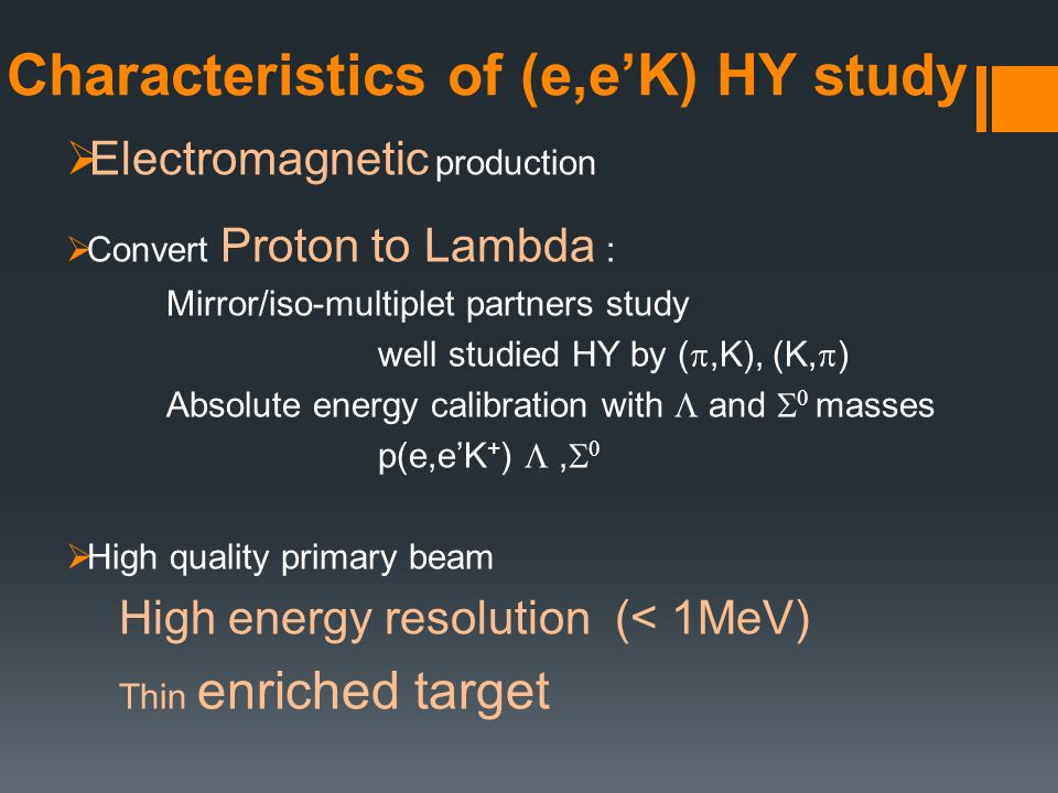 Characteristics of (e,e'K) HY study  Electromagnetic production  Convert Proton to Lambda : Mirror/iso-multiplet partners study well studied HY by ( ,K), (K,  ) Absolute energy calibration with  and   masses p(e,e'K + ) ,    High quality primary beam High energy resolution (< 1MeV) Thin enriched target