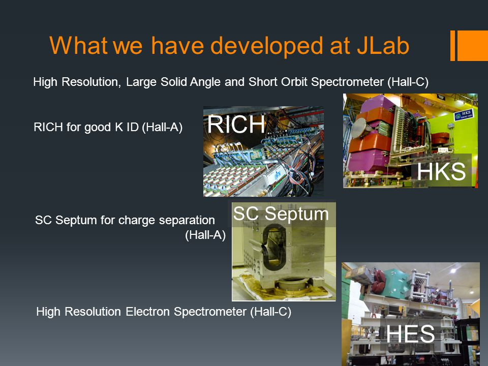 What we have developed at JLab High Resolution, Large Solid Angle and Short Orbit Spectrometer (Hall-C) HKS RICH for good K ID (Hall-A) RICH SC Septum for charge separation (Hall-A) SC Septum High Resolution Electron Spectrometer (Hall-C) HES
