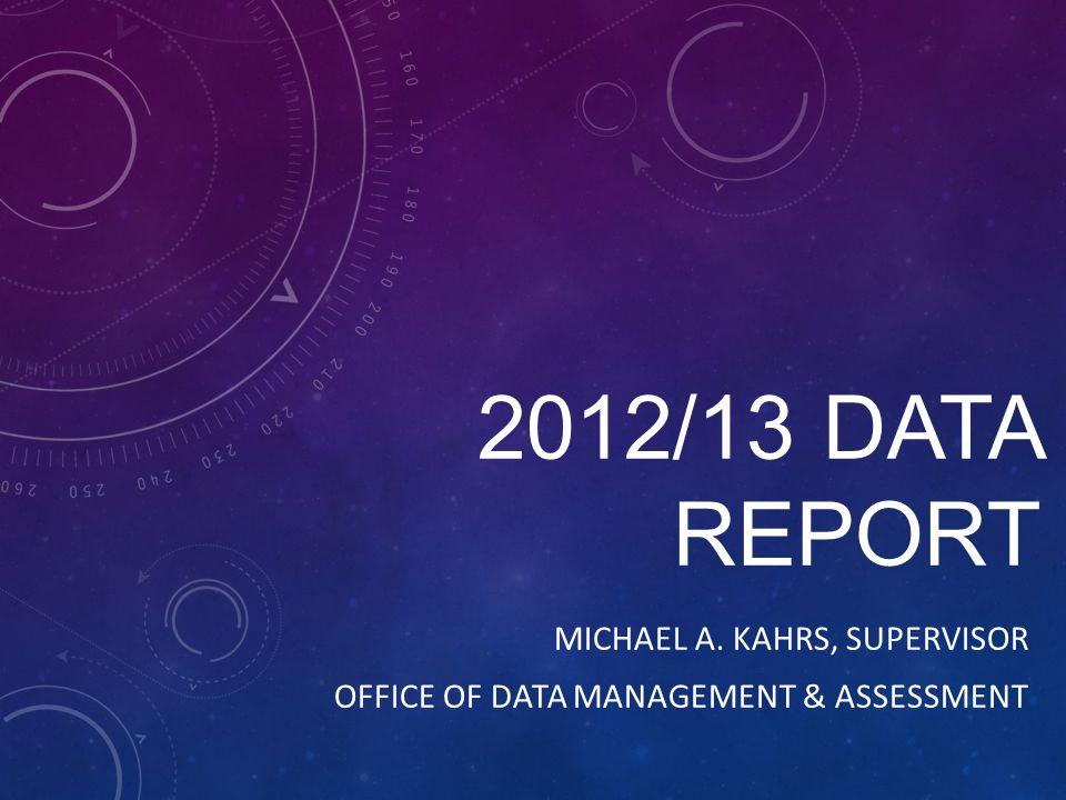 2012/13 DATA REPORT MICHAEL A. KAHRS, SUPERVISOR OFFICE OF DATA MANAGEMENT & ASSESSMENT