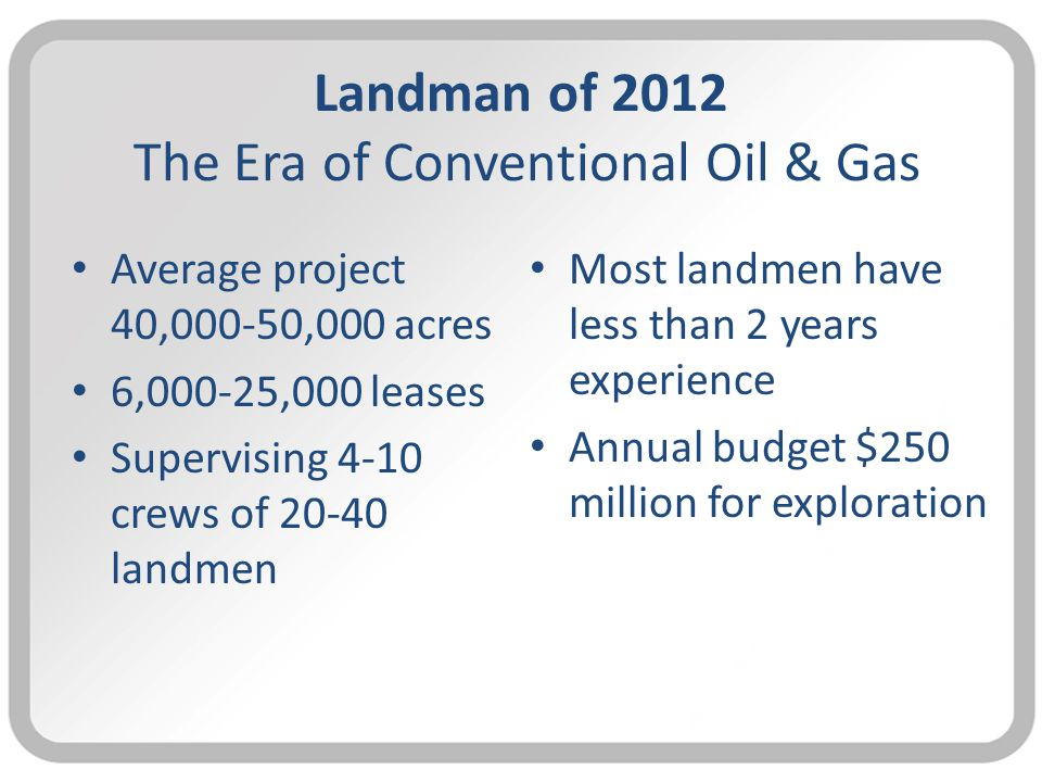 Landman of 2012 The Era of Conventional Oil & Gas Average project 40,000-50,000 acres 6,000-25,000 leases Supervising 4-10 crews of 20-40 landmen Most landmen have less than 2 years experience Annual budget $250 million for exploration