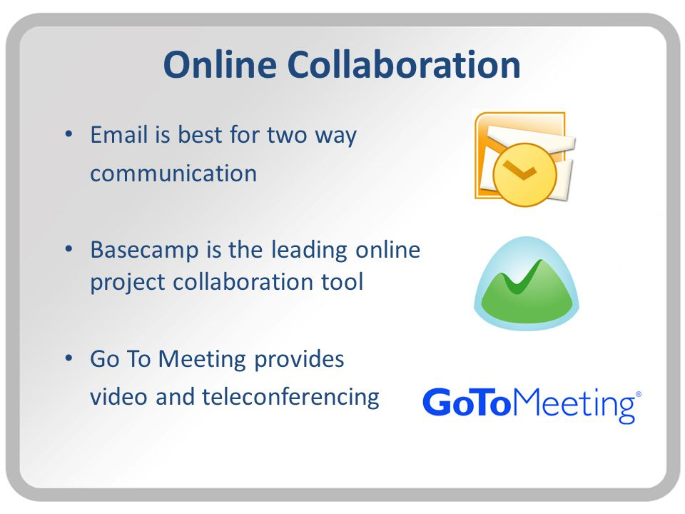 Online Collaboration Email is best for two way communication Basecamp is the leading online project collaboration tool Go To Meeting provides video and teleconferencing