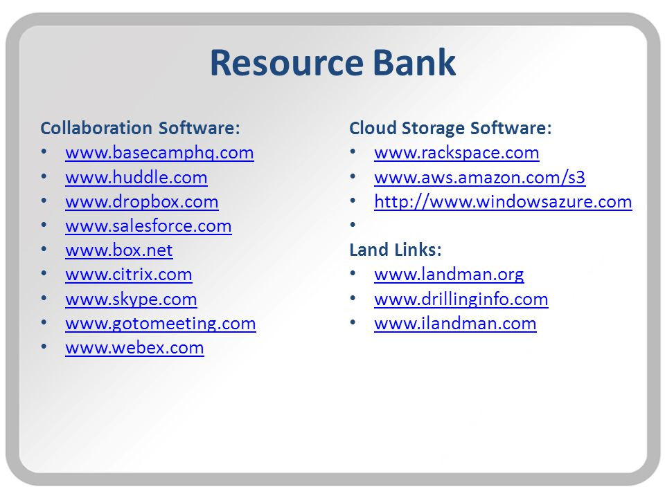 Resource Bank Collaboration Software: www.basecamphq.com www.huddle.com www.dropbox.com www.salesforce.com www.box.net www.citrix.com www.skype.com www.gotomeeting.com www.webex.com Cloud Storage Software: www.rackspace.com www.aws.amazon.com/s3 http://www.windowsazure.com Land Links: www.landman.org www.drillinginfo.com www.ilandman.com