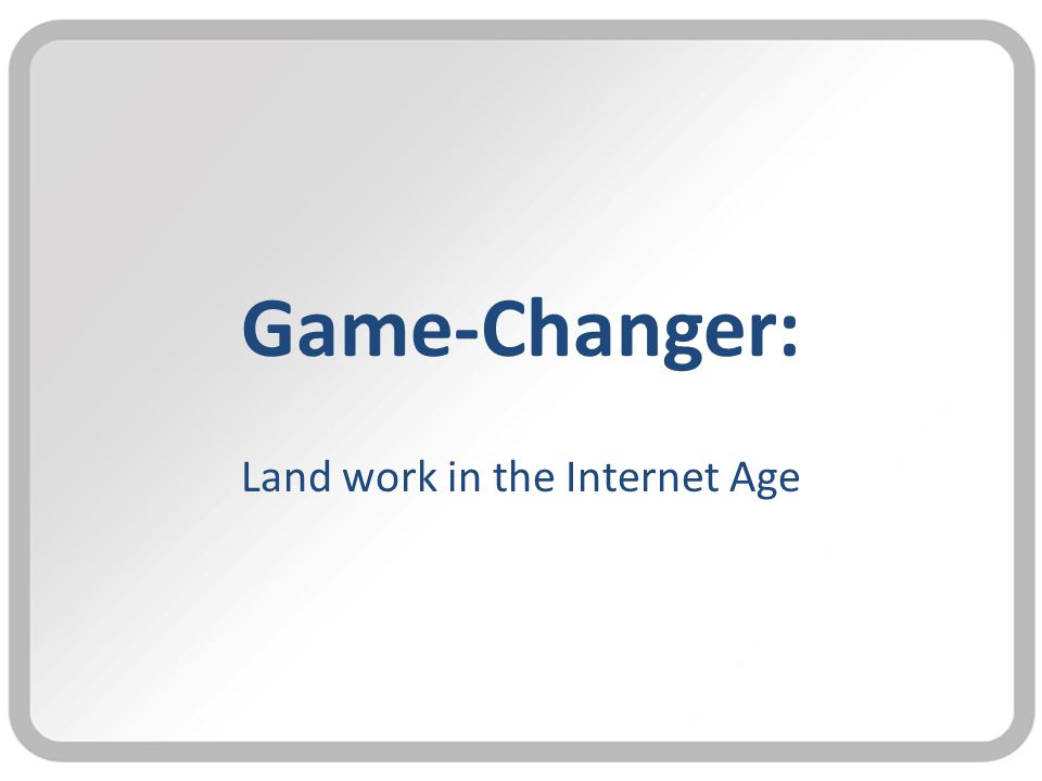 Game-Changer: Land work in the Internet Age