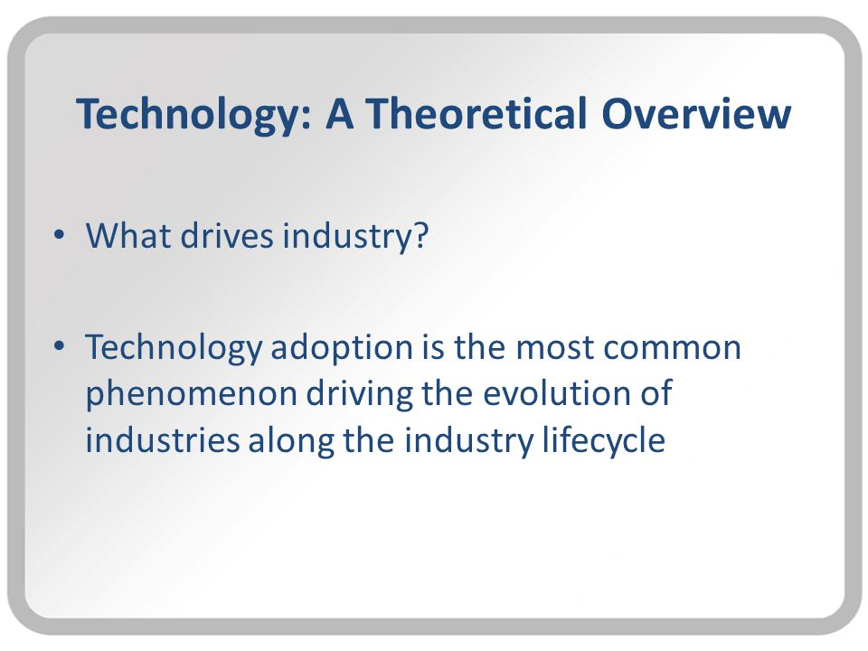 Technology: A Theoretical Overview What drives industry.